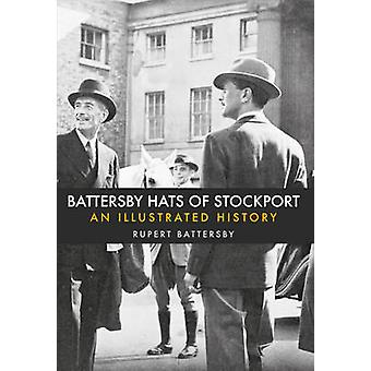 Battersby Hats of Stockport - An Illustrated History by Rupert Batters