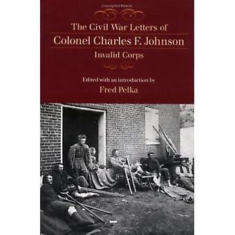 The Civil War Letters of Colonel Charles F. Johnson - Invalid Corps b