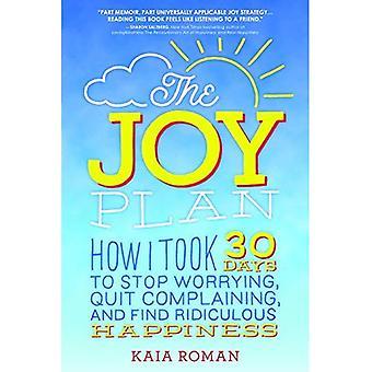 Le Plan de la joie: Comment j'ai pris 30 jours pour arrêter inquiétante, arrêter de se plaindre et trouver le bonheur ridicule