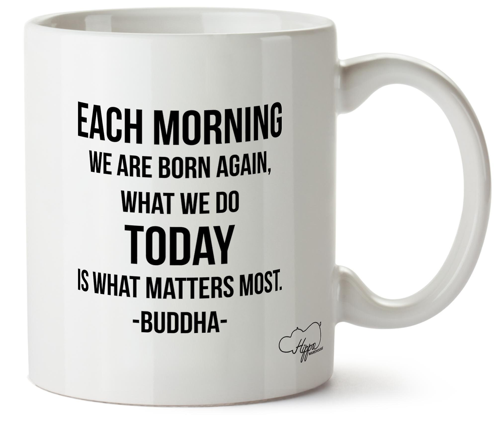 Hippowarehouse Each Morning We Are Born Again, What We Do Today Is What Matters The Most. -Buddha Printed Mug Cup Ceramic 10oz