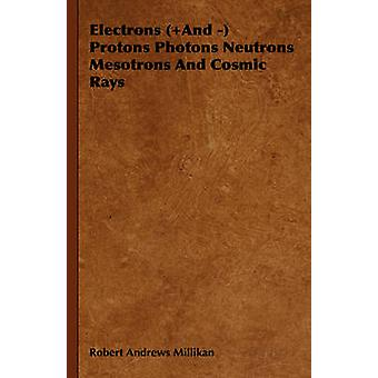 Electrons And  Protons Photons Neutrons Mesotrons and Cosmic Rays by Millikan & Robert Andrews