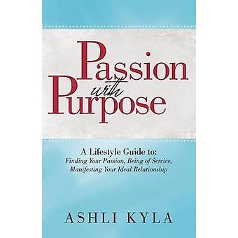 Leidenschaft mit Zweck A Lifestyle Guide zu finden, Ihre Leidenschaft Ihnen manifestieren Ihren idealen Verhältnis von Ashli Kyla behilflich sein