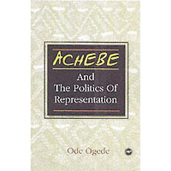 Achebe - And the Politics of Representation by Ode Ogede - 97808654377
