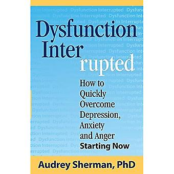 Dysfunction Interrupted: How� to Quickly Overcome Depression, Anxiety and Anger Starting Now