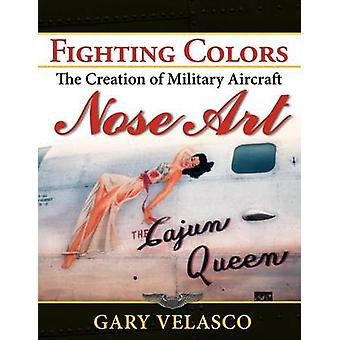 Fighting Colors - The Creation of Military Aircraft Nose Art by Gary V