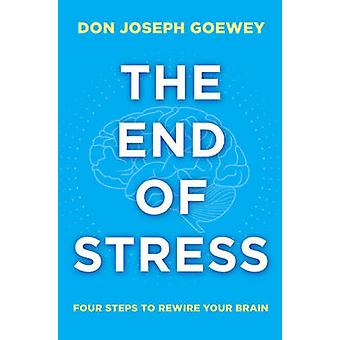 The End of Stress - Four Steps to Rewire Your Brain by Don Joseph Goew