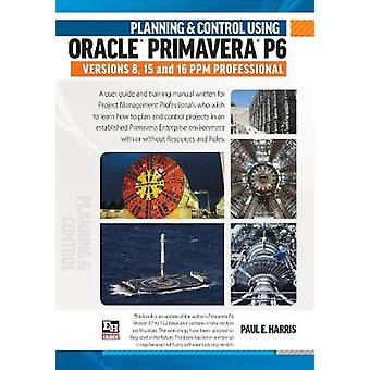 Planning  Control Using Oracle Primavera P6 Versions 8 15  16 PPM Professional by Harris & Paul E