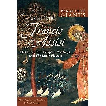 Complete Francis of Assisi His Life the Complete Writings and the Little Flowers by Sweeney & Jon M