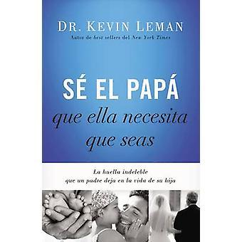 S el pap que ella necesita que seas La huella indeleble que un padre deja en la vida de su hija by Leman & Kevin & Dr.