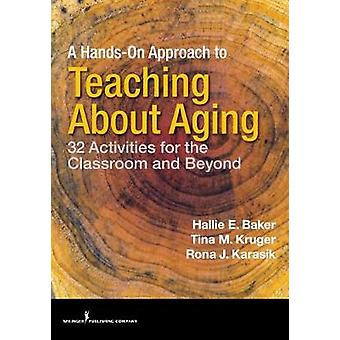 A HandsOn Approach to Teaching about Aging 32 Activities for the Classroom and Beyond by Baker & Hallie & PhD