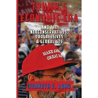 Trumps Economic Era and The Neoconservatives Progressives and Globalists by LONG & KENNETH EDWARD