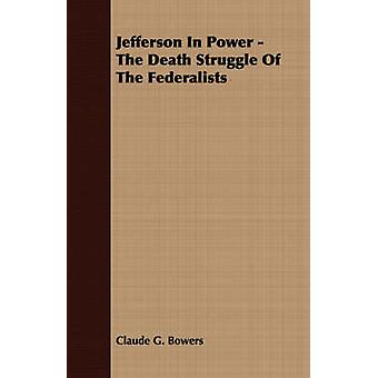 Jefferson in Power  The Death Struggle of the Federalists by Bowers & Claude G.