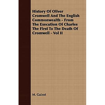 History Of Oliver Cromwell And The English Commonwealth  From The Execution Of Charles The First To The Death Of Cromwell  Vol II by Guizot & M.