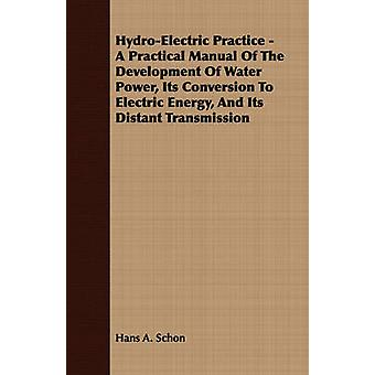HydroElectric Practice  A Practical Manual Of The Development Of Water Power Its Conversion To Electric Energy And Its Distant Transmission by Schon & Hans A.