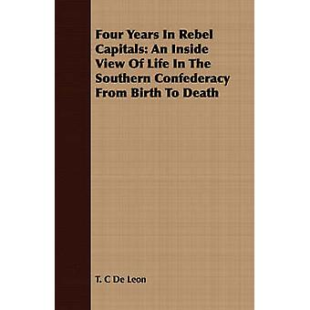 Four Years In Rebel Capitals An Inside View Of Life In The Southern Confederacy From Birth To Death by De Leon & T. C