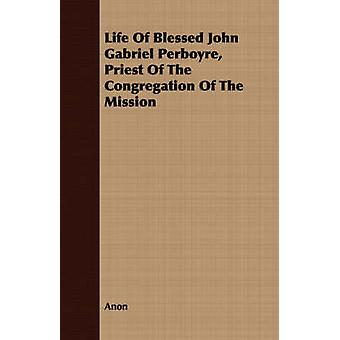 Life Of Blessed John Gabriel Perboyre Priest Of The Congregation Of The Mission by Anon