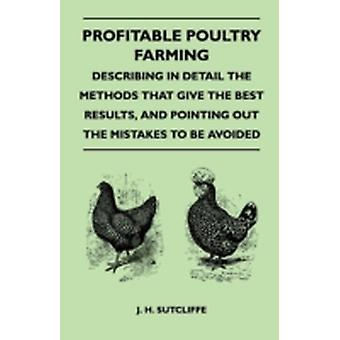 Profitable Poultry Farming  Describing in Detail the Methods that Give the Best Results and Pointing Out the Mistakes to be Avoided by Sutcliffe & J. H.