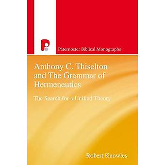 Anthony C. Thiselton and the Grammar of Hermeneutics The Search for a Unified Theory by Knowles & Robert