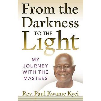 From the Darkness to the Light My Journey with the Masters by Kyei & Paul Kwame