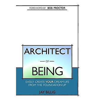 Architect of Being Easily Create Your Dream Life From the Foundation Up by Billig & Jay
