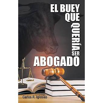 El Buey Que Queria Ser Abogado by Iglesias & Carlos R.