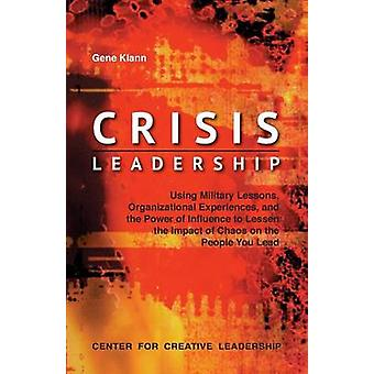 Crisis Leadership Using Military Lessons Organizational Experiences and the Power of Influence to Lessen the Impact of Chaos on the People You Lead by Klann & Gene