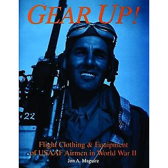 Gear Up Flight Clothing and Equipment of USAAF Airmen in WWII by Jon A Maguire