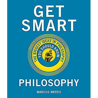 Get Smart - Philosophy - The Big Ideas You Should Know by Marcus Weeks
