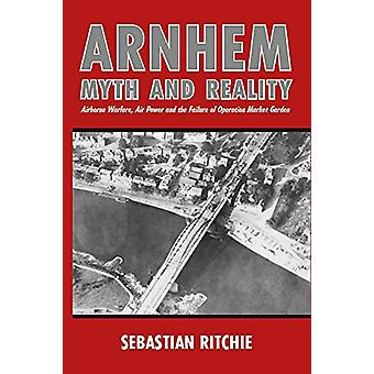 Arnhem - Myth and Reality - Airborne Warfare - Air Power and the Failur