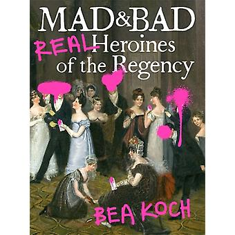 Mad and Bad  Real Heroines of the Regency by Bea Koch