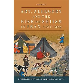 Art Allegory and the Rise of Shi'Ism in Iran 14871565 Edinburgh Studies in Classical Islamic History and Culture