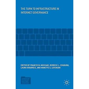 The Turn to Infrastructure in Internet Governance by Edited by Francesca Musiani & Edited by Derrick L Cogburn & Edited by Laura Denardis & Edited by Nanette S Levinson