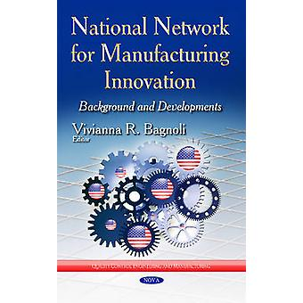 National Network for Manufacturing Innovation Background amp Developments by Edited by Vivianna R Bagnoli