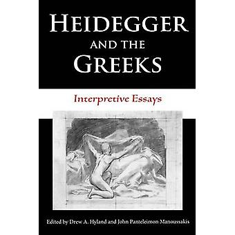 Heidegger and the Greeks  Interpretive Essays by Edited by Drew A Hyland & Edited by Dr John Panteleimon Manoussakis