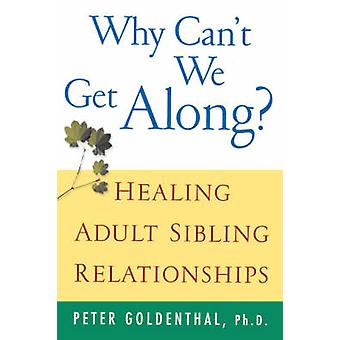 Why Cant We Get Along Healing Adult Sibling Relationships by Goldenthal & Peter