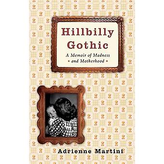 Hillbilly Gothic A Memoir of Madness and Motherhood by Martini & Adrienne