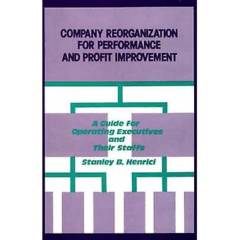 Company Reorganization for Performance and Profit Improvement A Guide for Operating Executives and Their Staffs by Henrici & Stanley B.