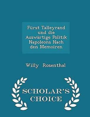 Frst Talleyrand und die Auswrtige Politik Napoleons Nach den Memoiren   Scholars Choice Edition by Rosenthal & Willy