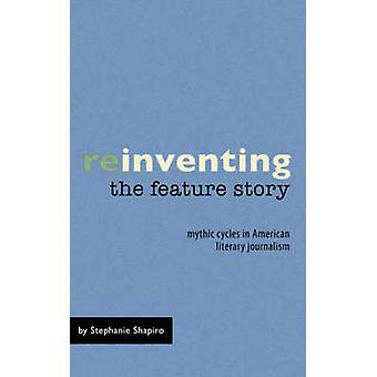 Reinventing the Feature Story Mythic Cycles in American Literary Journalism by Shapiro & Stephanie