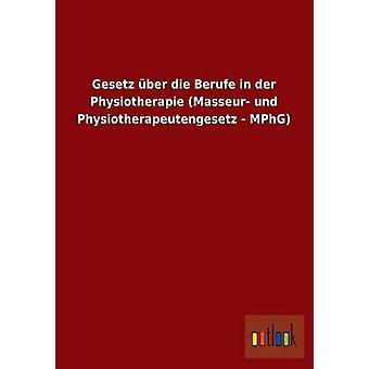 Gesetz Ber Die norddeutschen in der Physiotherapie, Masseur Und Physiotherapeutengesetz MPhG von Ohne Autor