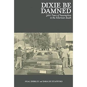 Dixie be Damned - 300 Years of Insurrection in the American South by S