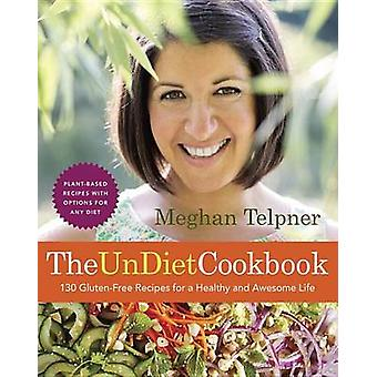 The Undiet Cookbook - 130 Gluten-Free Recipes for a Healthy and Awesom