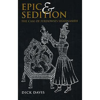 Epic and Sedition The Case of Ferdowsis Shahnameh by Davis & Dick