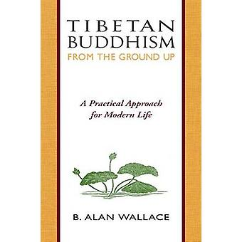 Tibetan Buddhism from the Ground Up - A Practical Approach for Modern