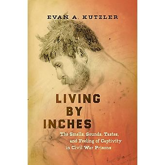 Living by Inches The Smells Sounds Tastes and Feeling of Captivity in Civil War Prisons by Evan A Kutzler