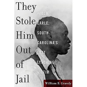 They Stole Him Out of Jail  Willie Earle South Carolinas Last Lynching Victim by William Gravely