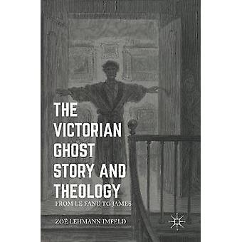 The Victorian Ghost Story and Theology  From Le Fanu to James by Lehmann Imfeld & Zoe