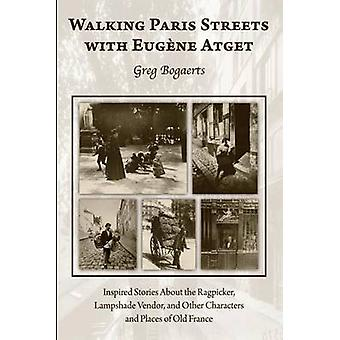 Walking Paris Streets with Eugene Atget Inspired Stories about the Ragpicker Lampshade Vendor and Other Characters and Places of Old France by Bogaerts & Greg