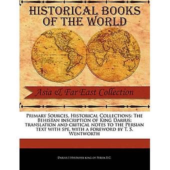 Primary Sources Historical Collections The Behistan inscription of King Darius translation and critical notes to the Persian text with spe with a foreword by T. S. Wentworth by I Hystaspes king of Persia B.C. & Darius