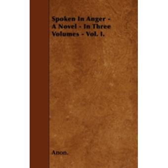 Spoken In Anger  A Novel  In Three Volumes  Vol. I. by Anon.